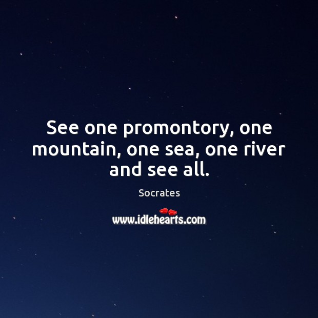 Image, See one promontory, one mountain, one sea, one river and see all.