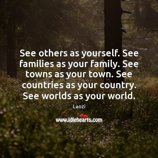 Image, See others as yourself. See families as your family. See towns as