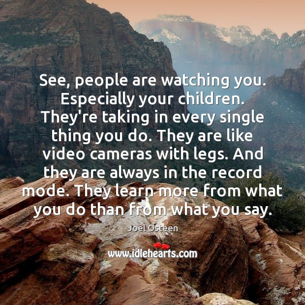 See, people are watching you. Especially your children. They're taking in every Image