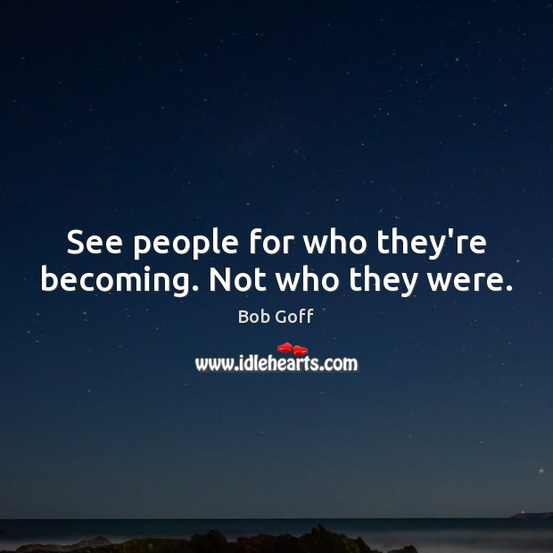 See people for who they're becoming. Not who they were. Bob Goff Picture Quote