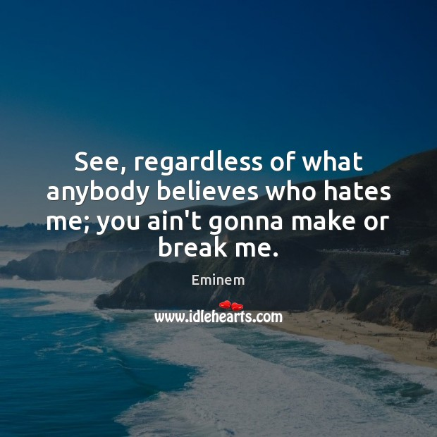 See, regardless of what anybody believes who hates me; you ain't gonna make or break me. Image