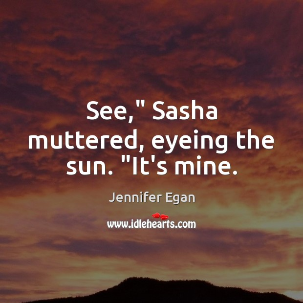 "See,"" Sasha muttered, eyeing the sun. ""It's mine. Jennifer Egan Picture Quote"
