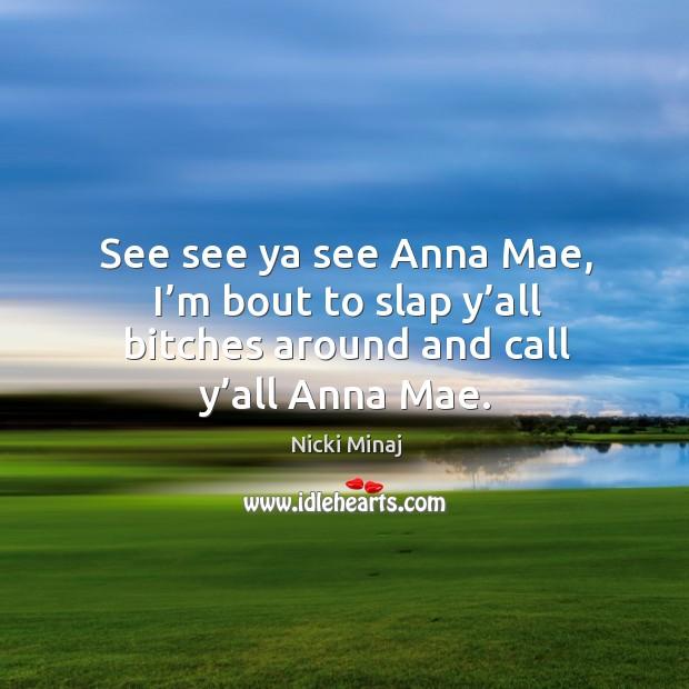 See see ya see anna mae, I'm bout to slap Image