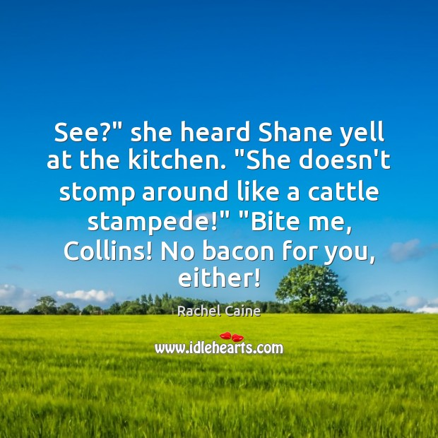 """See?"""" she heard Shane yell at the kitchen. """"She doesn't stomp around Rachel Caine Picture Quote"""