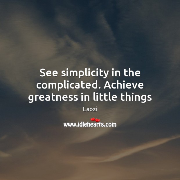 Image, See simplicity in the complicated. Achieve greatness in little things