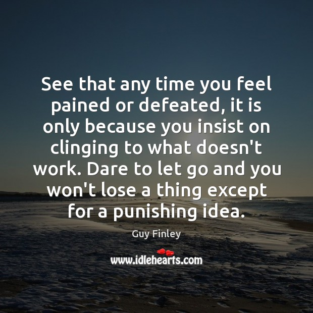 See that any time you feel pained or defeated, it is only Guy Finley Picture Quote