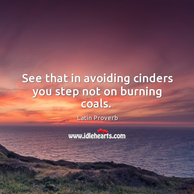 Image, See that in avoiding cinders you step not on burning coals.