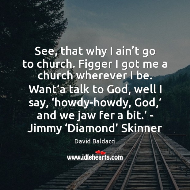 See, that why I ain't go to church. Figger I got David Baldacci Picture Quote