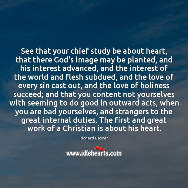 See that your chief study be about heart, that there God's image Richard Baxter Picture Quote