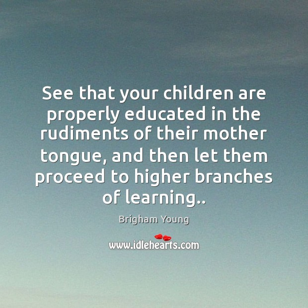 See that your children are properly educated in the rudiments of their Brigham Young Picture Quote
