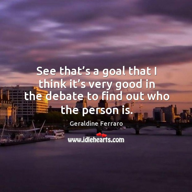 See that's a goal that I think it's very good in the debate to find out who the person is. Geraldine Ferraro Picture Quote