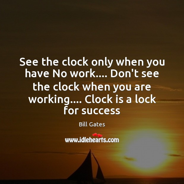 See the clock only when you have No work…. Don't see the Bill Gates Picture Quote