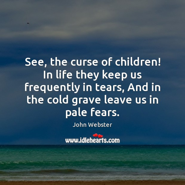 See, the curse of children! In life they keep us frequently in Image