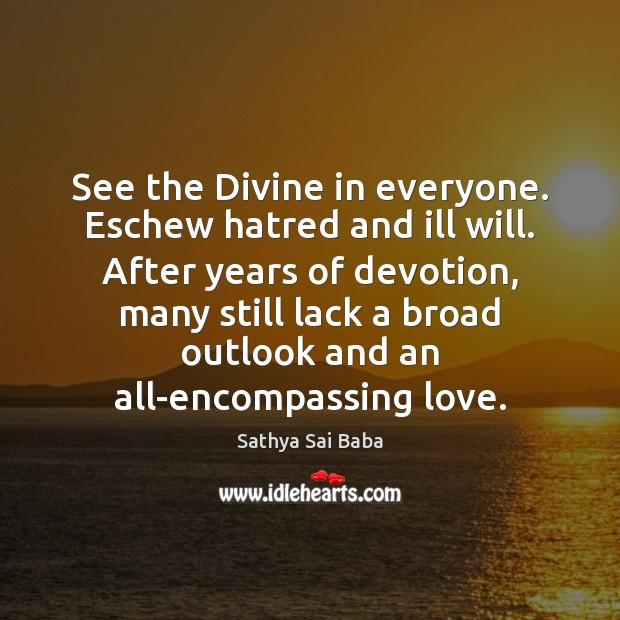 See the Divine in everyone. Eschew hatred and ill will. After years Sathya Sai Baba Picture Quote