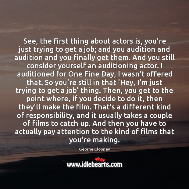 See, the first thing about actors is, you're just trying to get George Clooney Picture Quote