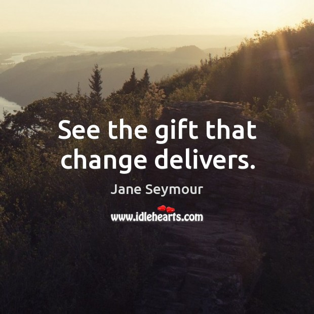 See the gift that change delivers. Jane Seymour Picture Quote