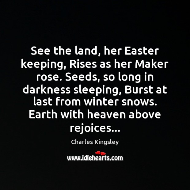 See the land, her Easter keeping, Rises as her Maker rose. Seeds, Charles Kingsley Picture Quote
