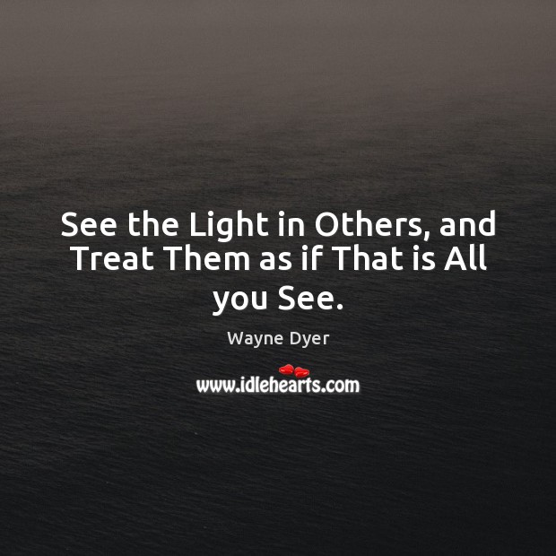 Image, See the Light in Others, and Treat Them as if That is All you See.