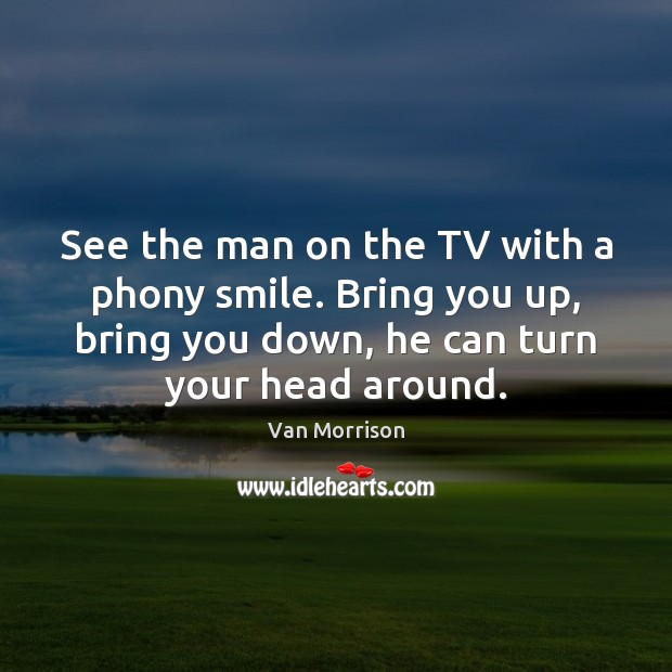 See the man on the TV with a phony smile. Bring you Van Morrison Picture Quote
