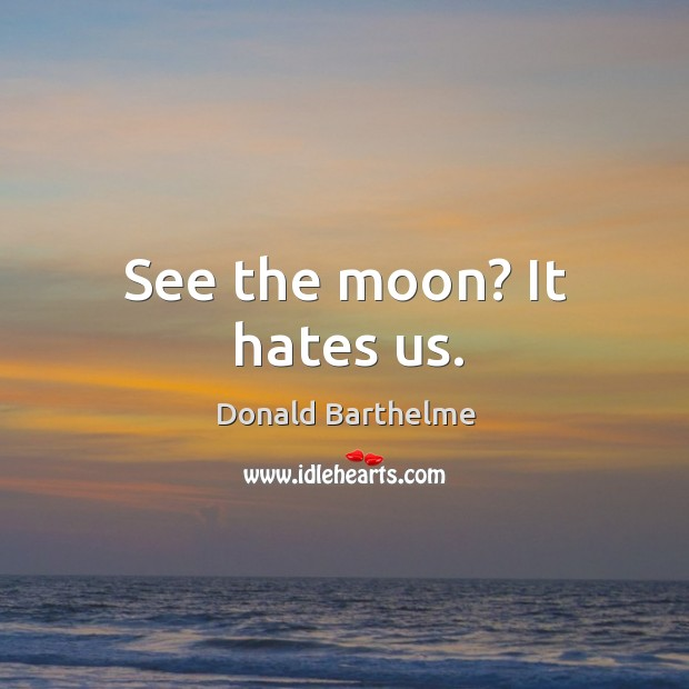 See the moon? It hates us. Donald Barthelme Picture Quote