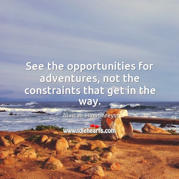 Image, See the opportunities for adventures, not the constraints that get in the way.