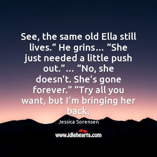 """See, the same old Ella still lives."""" He grins… """"She just needed Jessica Sorensen Picture Quote"""