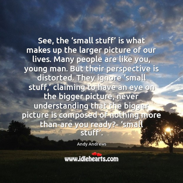 See, the 'small stuff' is what makes up the larger picture of Andy Andrews Picture Quote