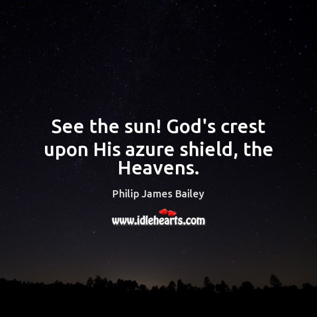 See the sun! God's crest upon His azure shield, the Heavens. Philip James Bailey Picture Quote