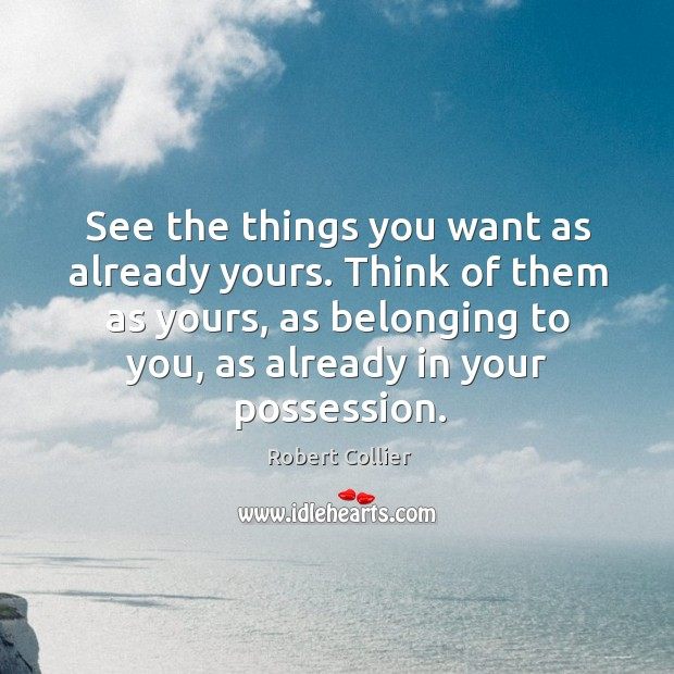 See the things you want as already yours. Think of them as yours, as belonging to you, as already in your possession. Robert Collier Picture Quote