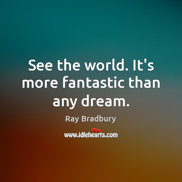 See the world. It's more fantastic than any dream. Ray Bradbury Picture Quote
