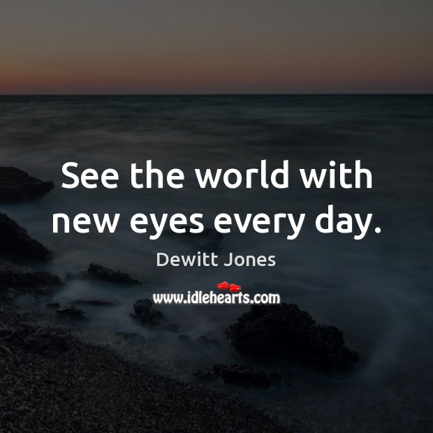 See the world with new eyes every day. Dewitt Jones Picture Quote