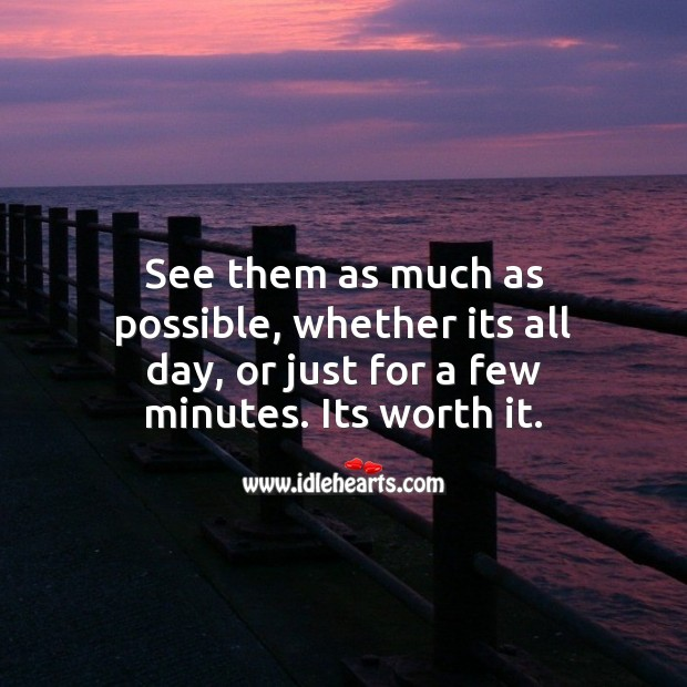See them as much as possible, whether its all day, or just for a few minutes. Its worth it. Worth Quotes Image