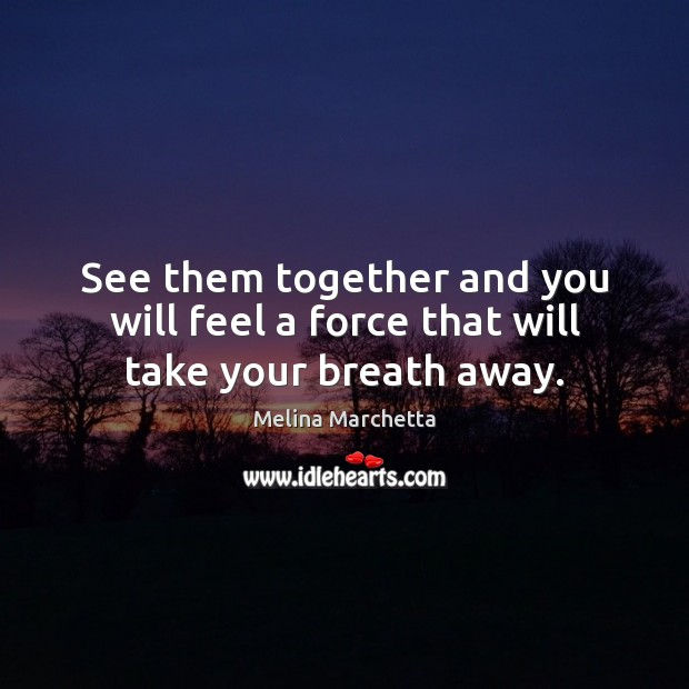 See them together and you will feel a force that will take your breath away. Melina Marchetta Picture Quote