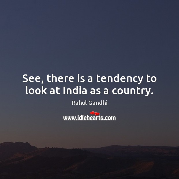 See, there is a tendency to look at India as a country. Image