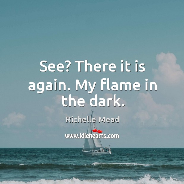 Image about See? There it is again. My flame in the dark.