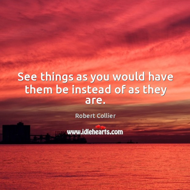 See things as you would have them be instead of as they are. Robert Collier Picture Quote