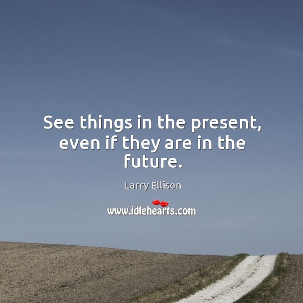 See things in the present, even if they are in the future. Larry Ellison Picture Quote
