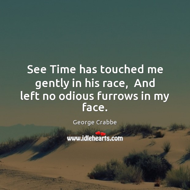 See Time has touched me gently in his race,  And left no odious furrows in my face. Image