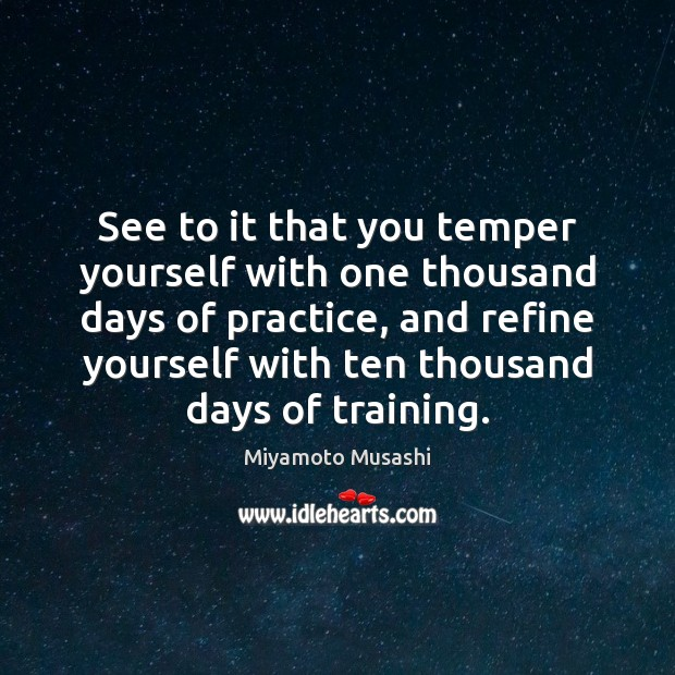 See to it that you temper yourself with one thousand days of Miyamoto Musashi Picture Quote