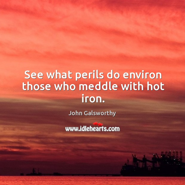 See what perils do environ those who meddle with hot iron. John Galsworthy Picture Quote
