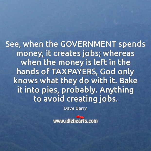 See, when the GOVERNMENT spends money, it creates jobs; whereas when the Image