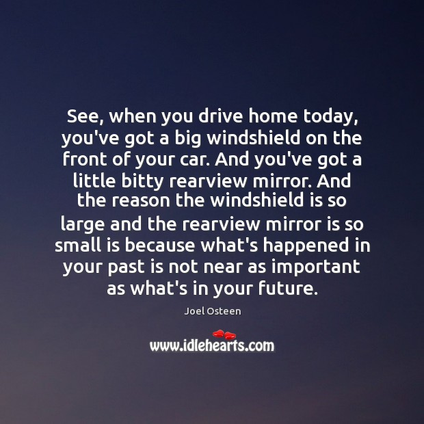 Image, See, when you drive home today, you've got a big windshield on
