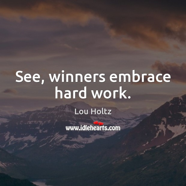 See, winners embrace hard work. Lou Holtz Picture Quote