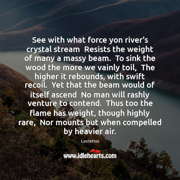 See with what force yon river's crystal stream  Resists the weight of Lucretius Picture Quote