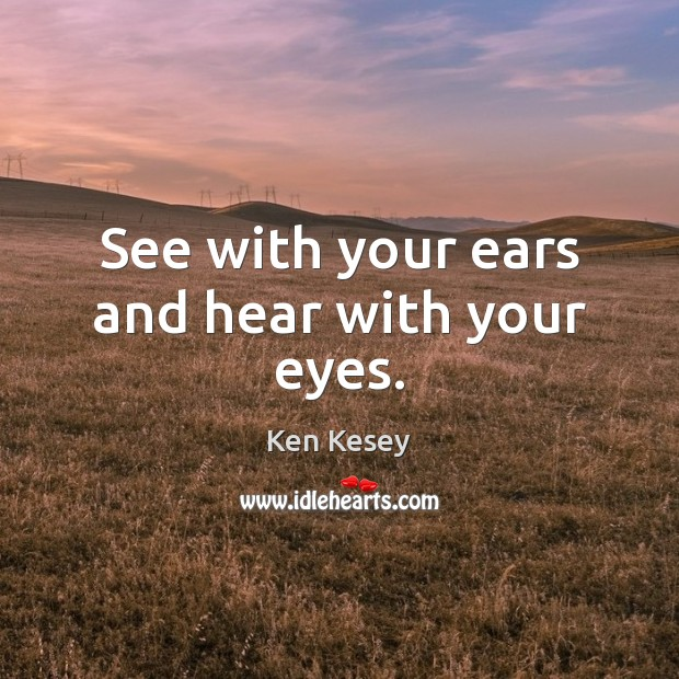See with your ears and hear with your eyes. Ken Kesey Picture Quote