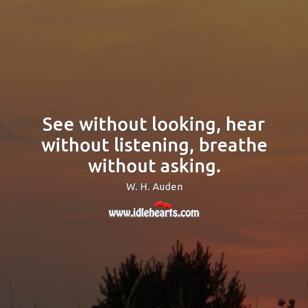 See without looking, hear without listening, breathe without asking. W. H. Auden Picture Quote