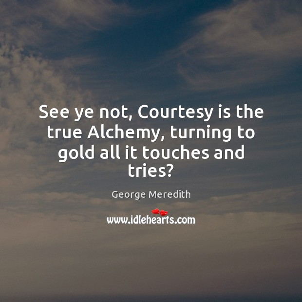 See ye not, Courtesy is the true Alchemy, turning to gold all it touches and tries? Image