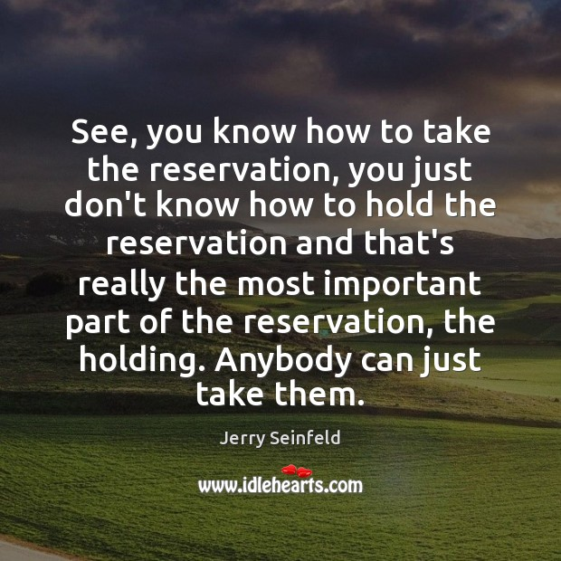See, you know how to take the reservation, you just don't know Jerry Seinfeld Picture Quote