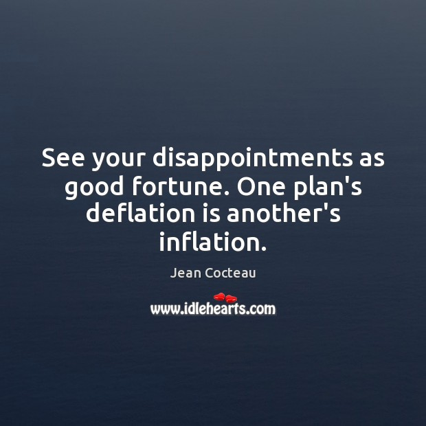 See your disappointments as good fortune. One plan's deflation is another's inflation. Image