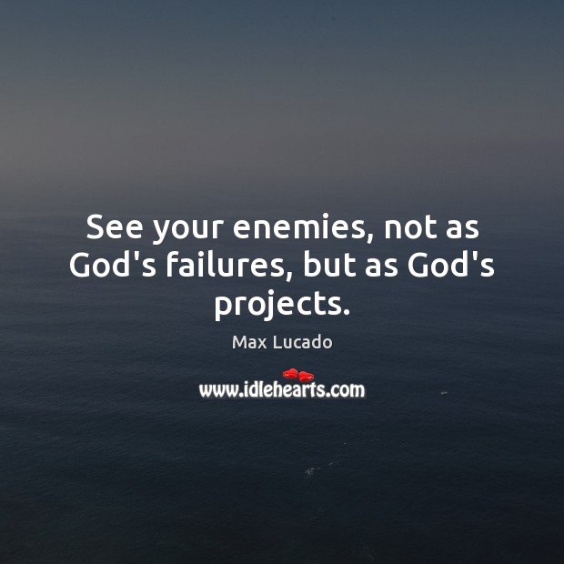 Image, See your enemies, not as God's failures, but as God's projects.